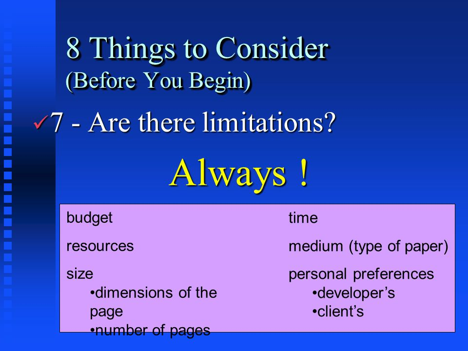 8 Things to Consider (Before You Begin) ü 7 - Are there limitations? Always ! Always ! budget resources size dimensions of the page number of pages ti