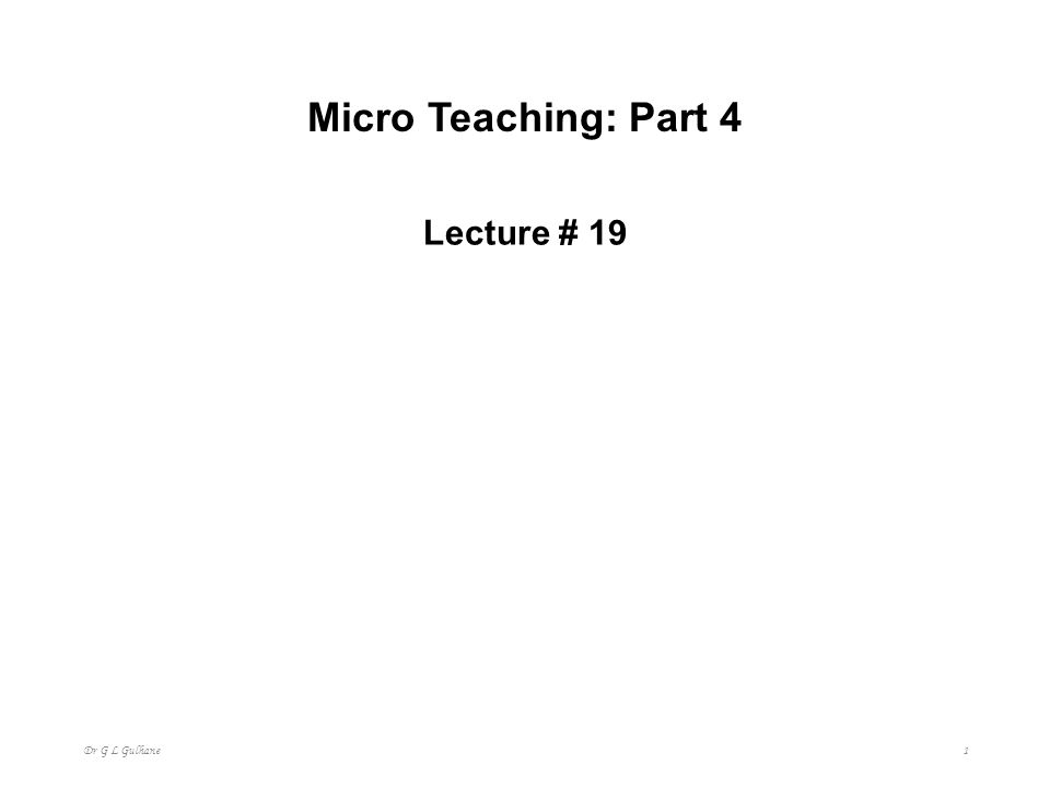 Micro Teaching: Part 4 Lecture # 19 Dr G L Gulhane 1