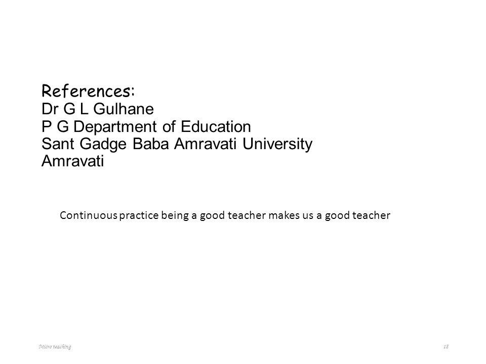 References: Dr G L Gulhane P G Department of Education Sant Gadge Baba Amravati University Amravati Continuous practice being a good teacher makes us