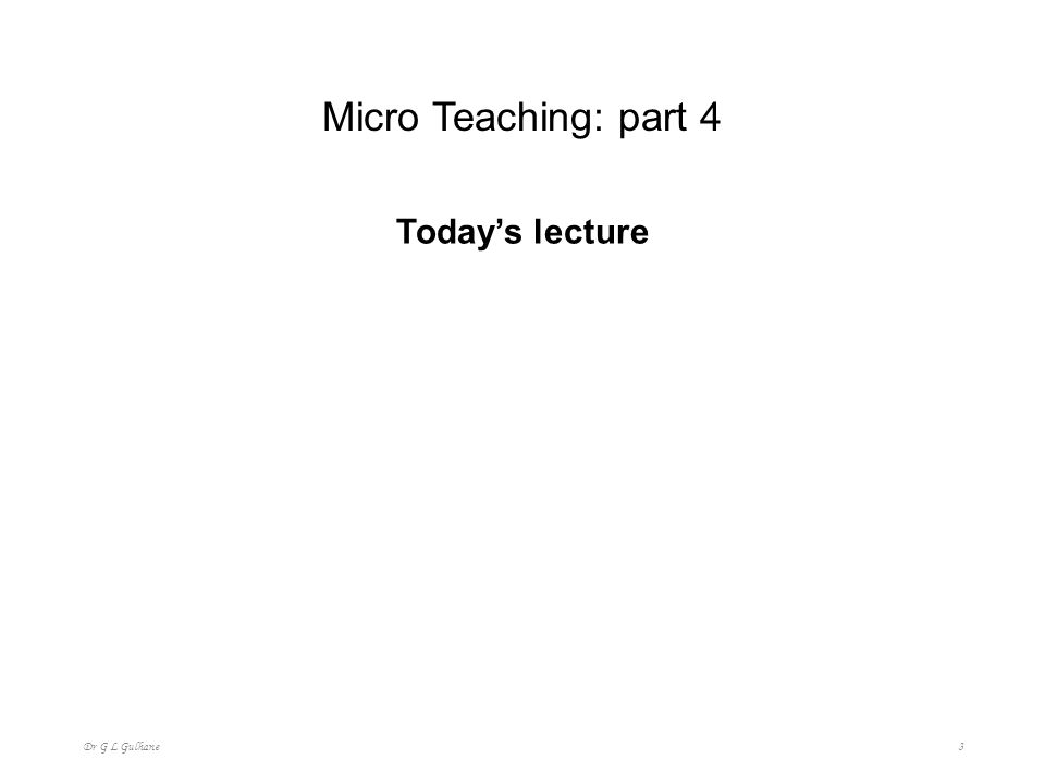 Micro Teaching: part 4 Today's lecture Dr G L Gulhane 3