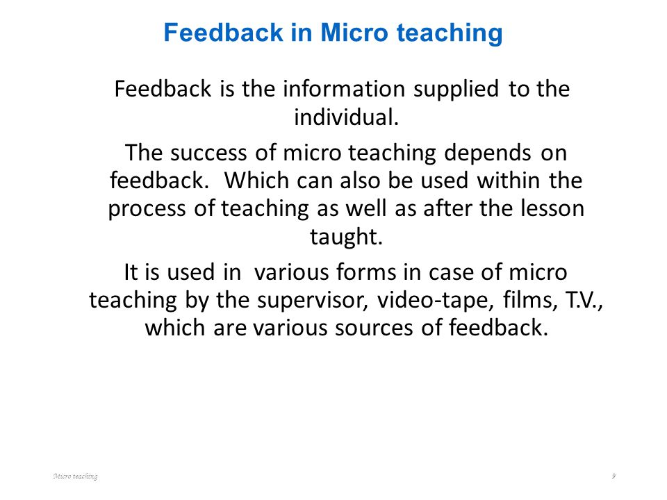 Feedback in Micro teaching Feedback is the information supplied to the individual. The success of micro teaching depends on feedback. Which can also b