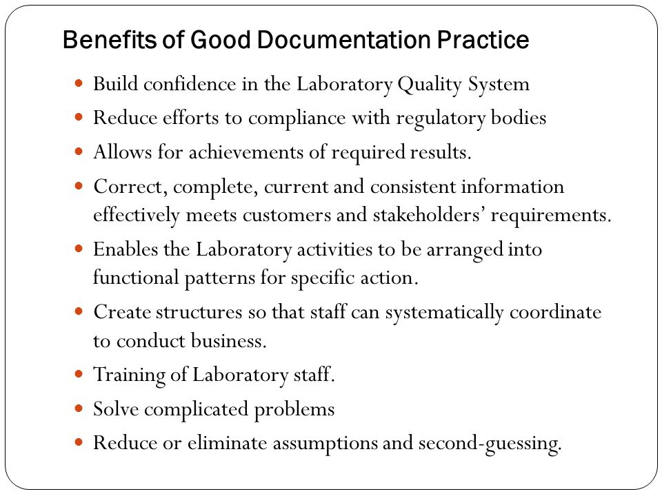 Benefits of Good Documentation Practice Build confidence in the Laboratory Quality System Reduce efforts to compliance with regulatory bodies Allows f