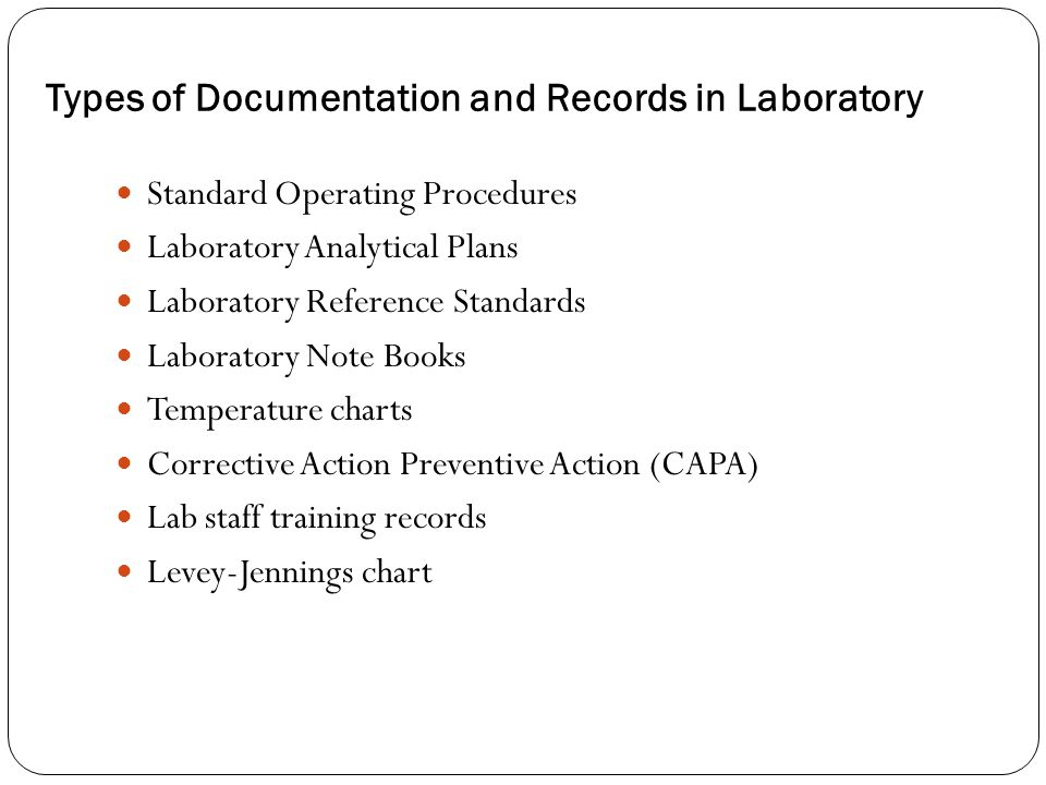 Types of Documentation and Records in Laboratory Standard Operating Procedures Laboratory Analytical Plans Laboratory Reference Standards Laboratory Note Books Temperature charts Corrective Action Preventive Action (CAPA) Lab staff training records Levey-Jennings chart