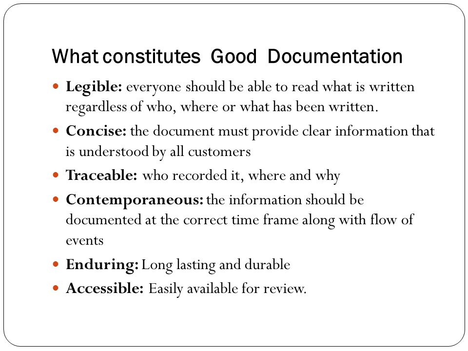 What constitutes Good Documentation Legible: everyone should be able to read what is written regardless of who, where or what has been written. Concis