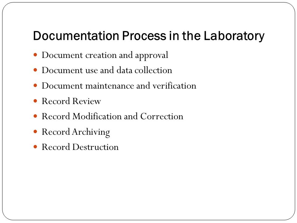 Documentation Process in the Laboratory Document creation and approval Document use and data collection Document maintenance and verification Record Review Record Modification and Correction Record Archiving Record Destruction