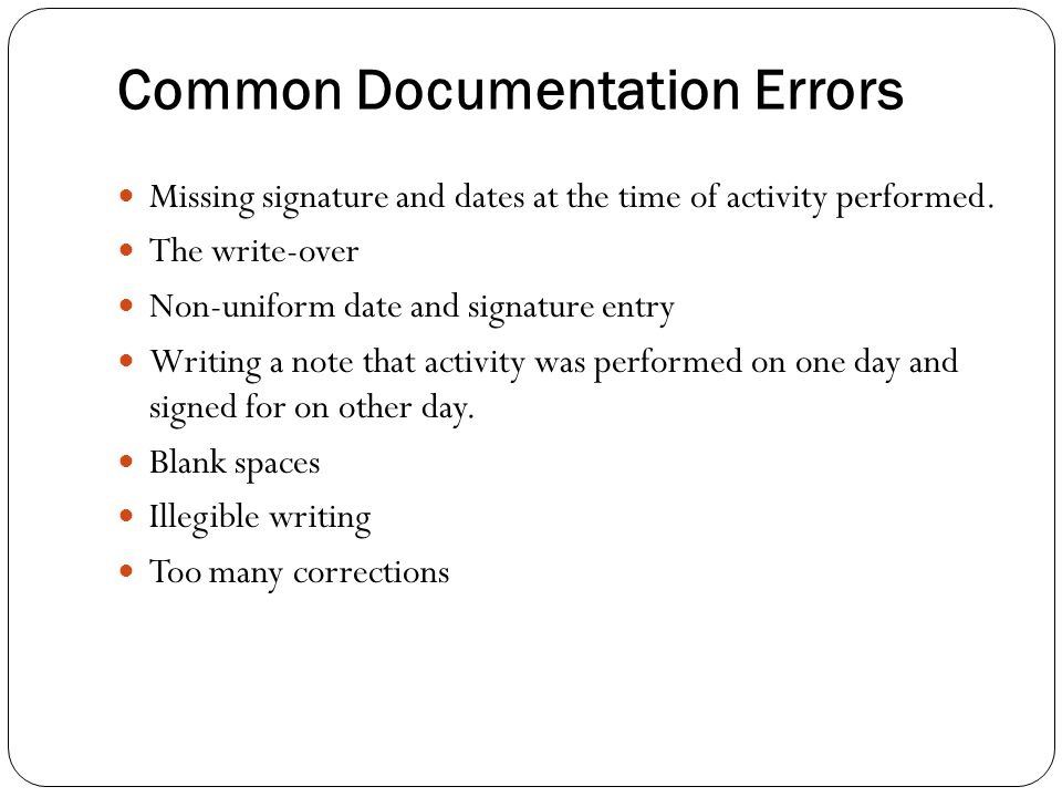 Common Documentation Errors Missing signature and dates at the time of activity performed. The write-over Non-uniform date and signature entry Writing
