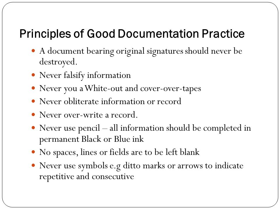 Principles of Good Documentation Practice A document bearing original signatures should never be destroyed. Never falsify information Never you a Whit