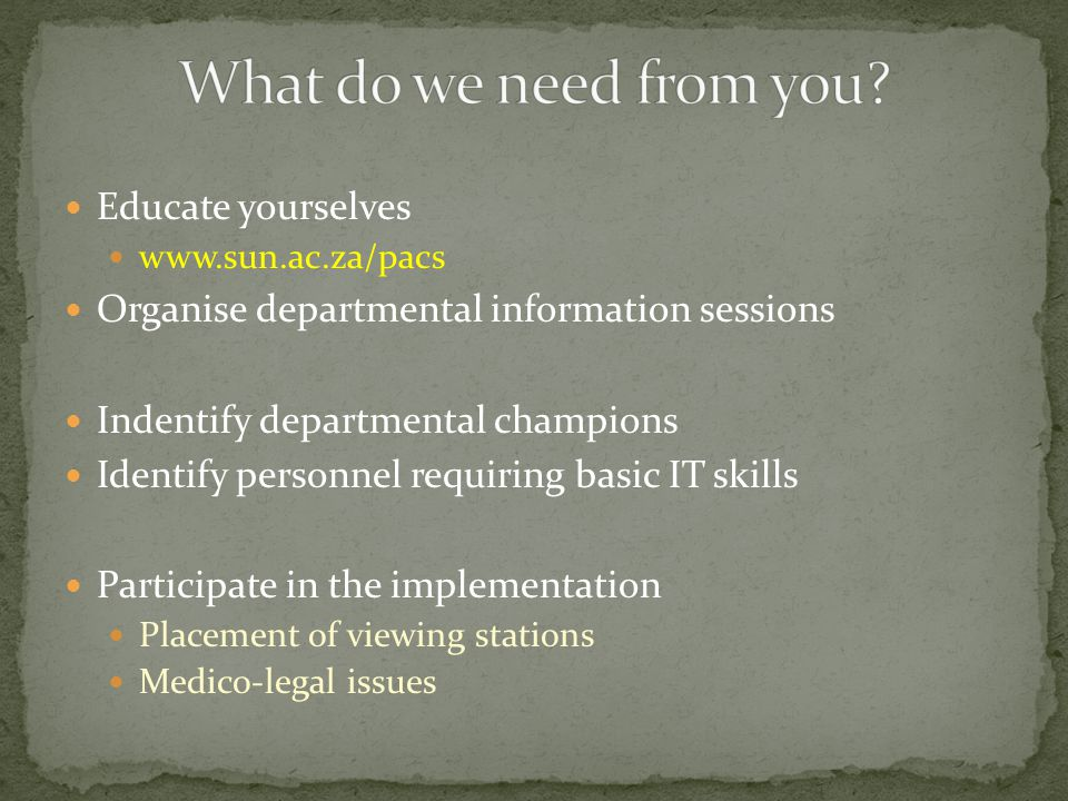 Educate yourselves www.sun.ac.za/pacs Organise departmental information sessions Indentify departmental champions Identify personnel requiring basic IT skills Participate in the implementation Placement of viewing stations Medico-legal issues