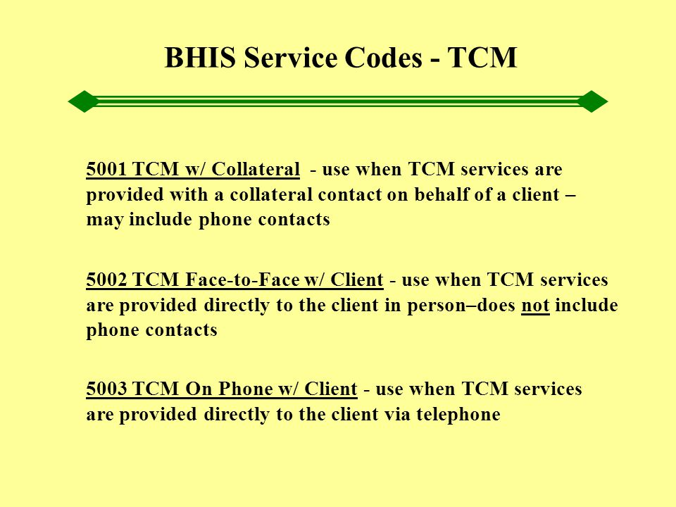 BHIS Service Codes - TCM 5001 TCM w/ Collateral - use when TCM services are provided with a collateral contact on behalf of a client – may include pho