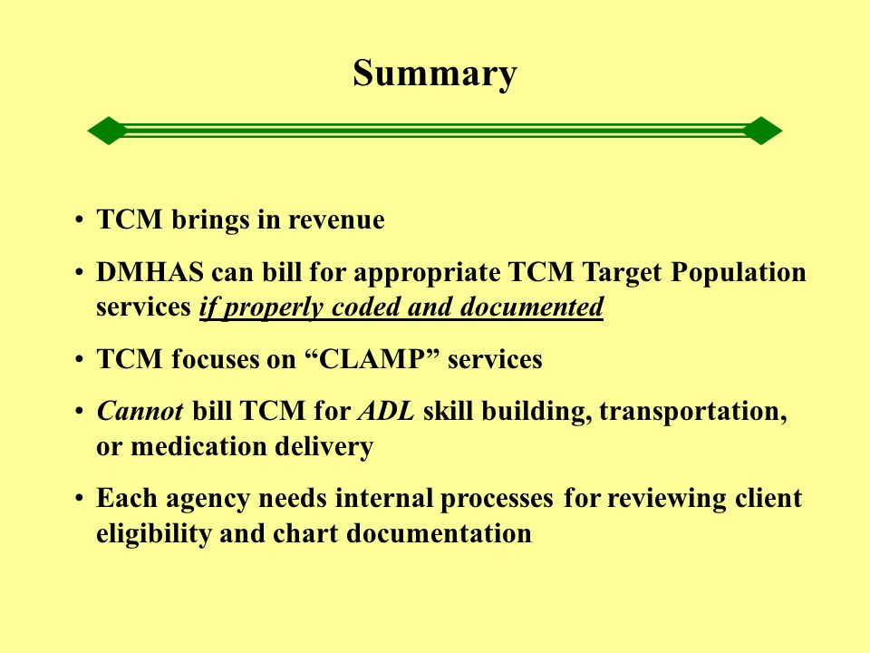"Summary TCM brings in revenue DMHAS can bill for appropriate TCM Target Population services if properly coded and documented TCM focuses on ""CLAMP"" se"