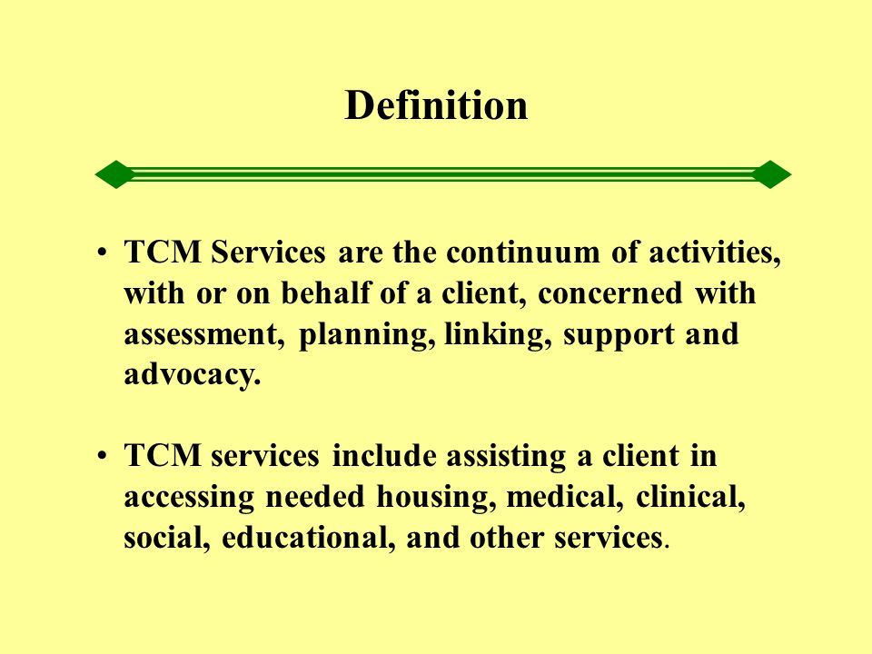 TCM Services are the continuum of activities, with or on behalf of a client, concerned with assessment, planning, linking, support and advocacy. TCM s