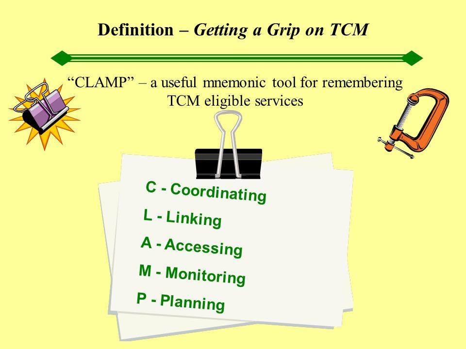 "Definition – Getting a Grip on TCM ""CLAMP"" – a useful mnemonic tool for remembering TCM eligible services C - Coordinating L - Linking A - Accessing M"