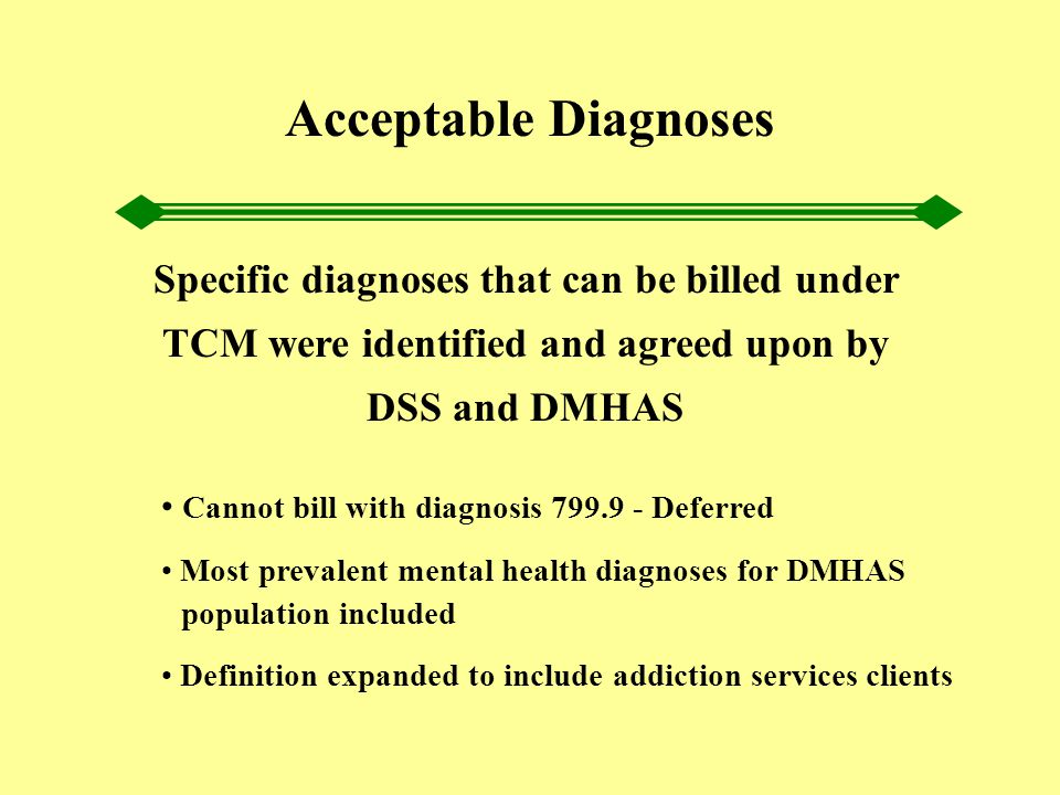 Acceptable Diagnoses Specific diagnoses that can be billed under TCM were identified and agreed upon by DSS and DMHAS Cannot bill with diagnosis 799.9