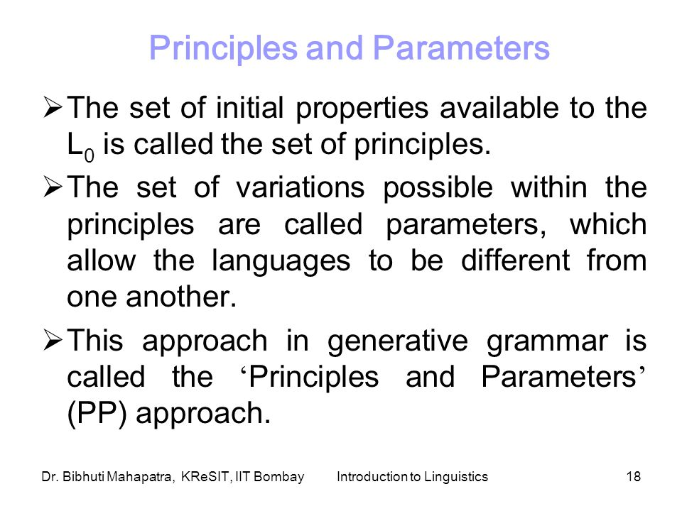 Dr. Bibhuti Mahapatra, KReSIT, IIT BombayIntroduction to Linguistics18  The set of initial properties available to the L 0 is called the set of princ
