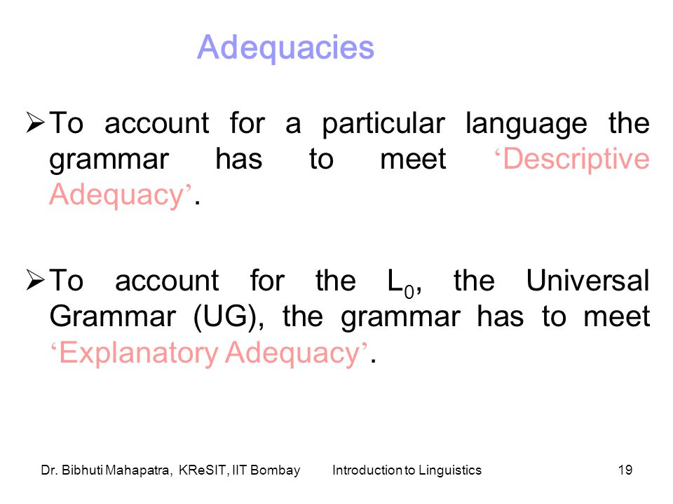 Dr. Bibhuti Mahapatra, KReSIT, IIT BombayIntroduction to Linguistics19  To account for a particular language the grammar has to meet ' Descriptive Ad