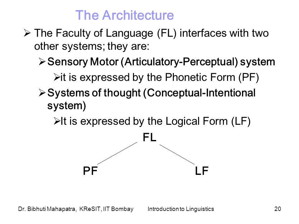Dr. Bibhuti Mahapatra, KReSIT, IIT BombayIntroduction to Linguistics20 The Architecture  The Faculty of Language (FL) interfaces with two other syste