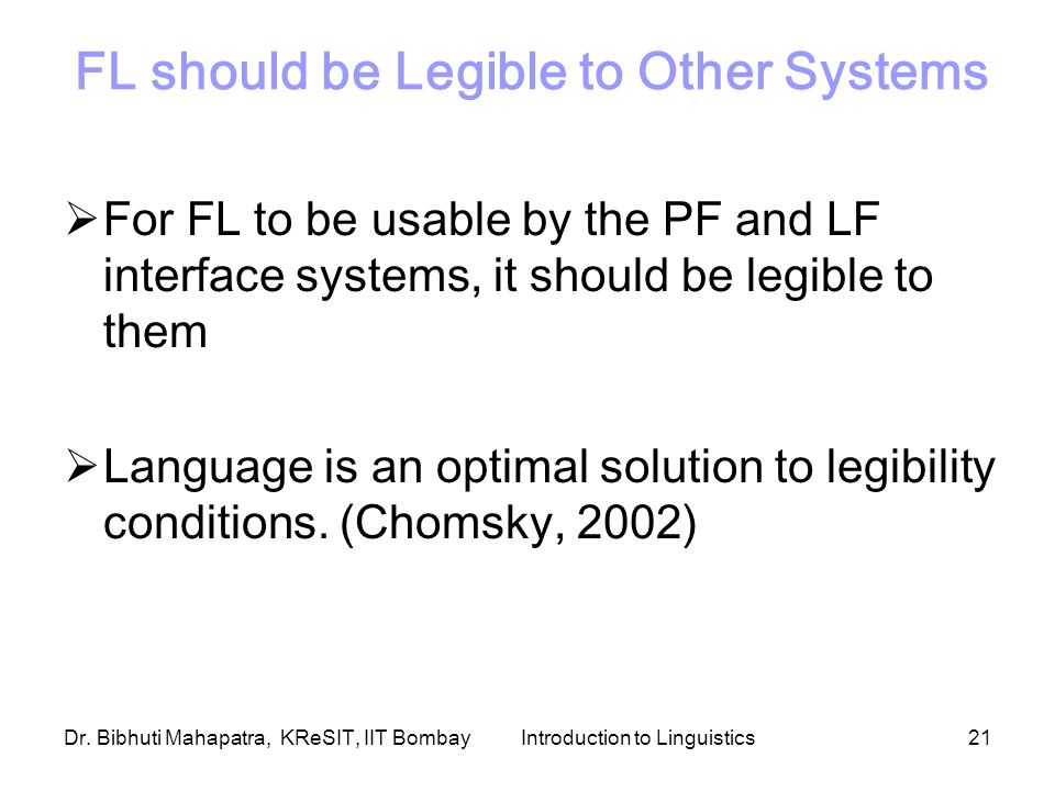 Dr. Bibhuti Mahapatra, KReSIT, IIT BombayIntroduction to Linguistics21 FL should be Legible to Other Systems  For FL to be usable by the PF and LF in