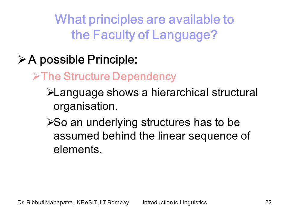 Dr. Bibhuti Mahapatra, KReSIT, IIT BombayIntroduction to Linguistics22 What principles are available to the Faculty of Language?  A possible Principl
