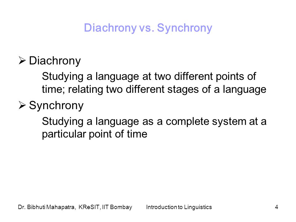 Dr. Bibhuti Mahapatra, KReSIT, IIT BombayIntroduction to Linguistics4 Diachrony vs. Synchrony  Diachrony Studying a language at two different points