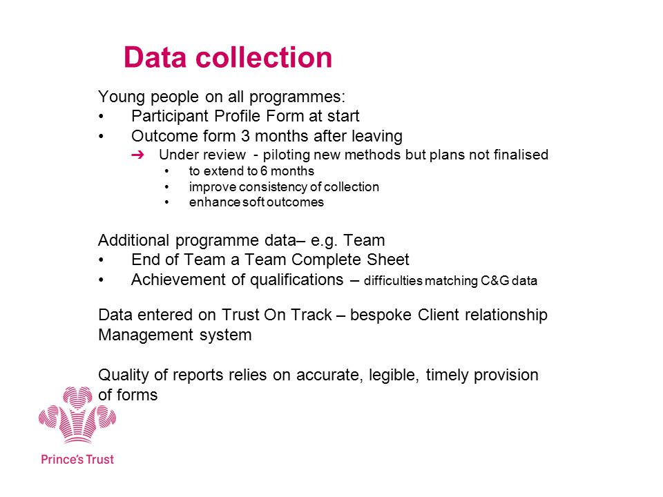Data collection Young people on all programmes: Participant Profile Form at start Outcome form 3 months after leaving ➔ Under review - piloting new methods but plans not finalised to extend to 6 months improve consistency of collection enhance soft outcomes Additional programme data– e.g.