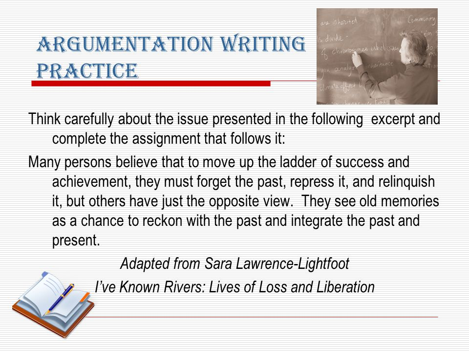 Argumentation Writing Practice Think carefully about the issue presented in the following excerpt and complete the assignment that follows it: Many persons believe that to move up the ladder of success and achievement, they must forget the past, repress it, and relinquish it, but others have just the opposite view.
