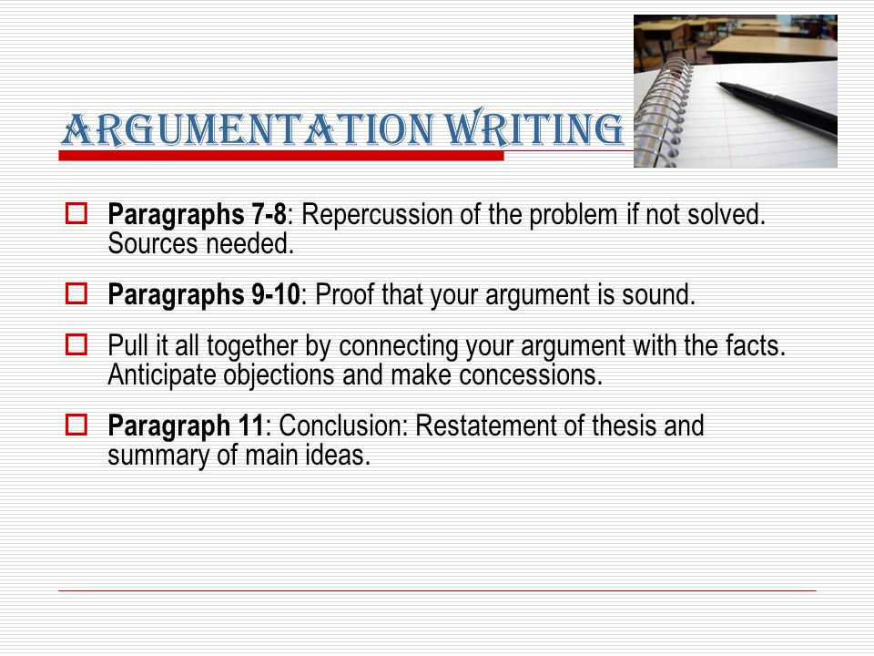  Paragraphs 7-8 : Repercussion of the problem if not solved. Sources needed.  Paragraphs 9-10 : Proof that your argument is sound.  Pull it all tog