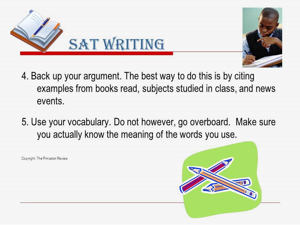 4. Back up your argument. The best way to do this is by citing examples from books read, subjects studied in class, and news events. 5. Use your vocab