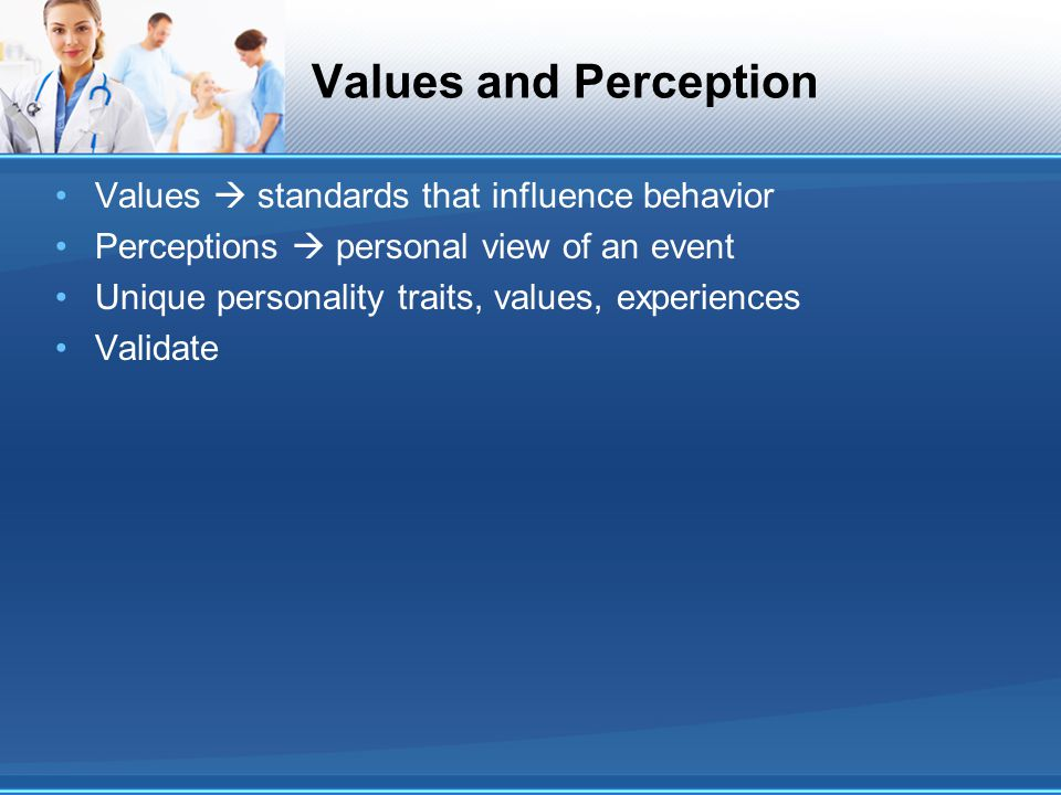 Values and Perception Values  standards that influence behavior Perceptions  personal view of an event Unique personality traits, values, experience