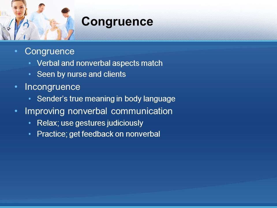 Congruence Verbal and nonverbal aspects match Seen by nurse and clients Incongruence Sender's true meaning in body language Improving nonverbal commun