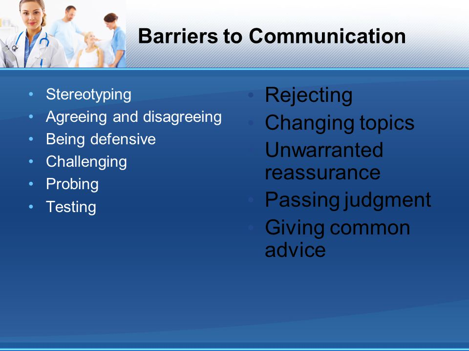 Barriers to Communication Stereotyping Agreeing and disagreeing Being defensive Challenging Probing Testing Rejecting Changing topics Unwarranted reas