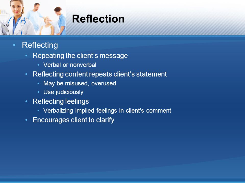 Reflection Reflecting Repeating the client's message Verbal or nonverbal Reflecting content repeats client's statement May be misused, overused Use ju
