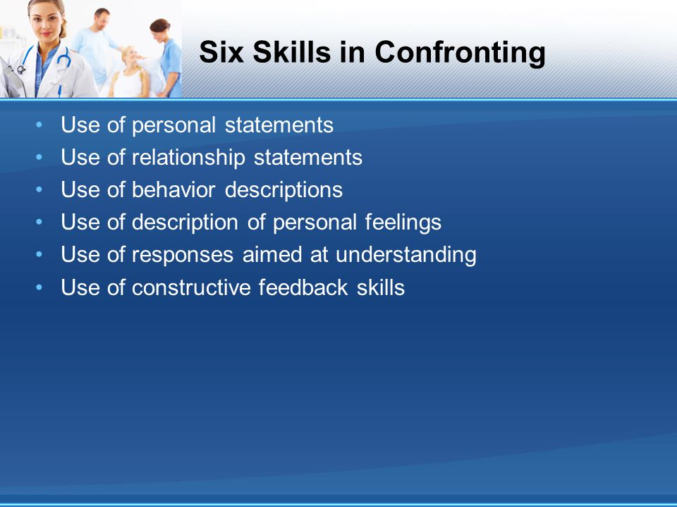 Six Skills in Confronting Use of personal statements Use of relationship statements Use of behavior descriptions Use of description of personal feelin