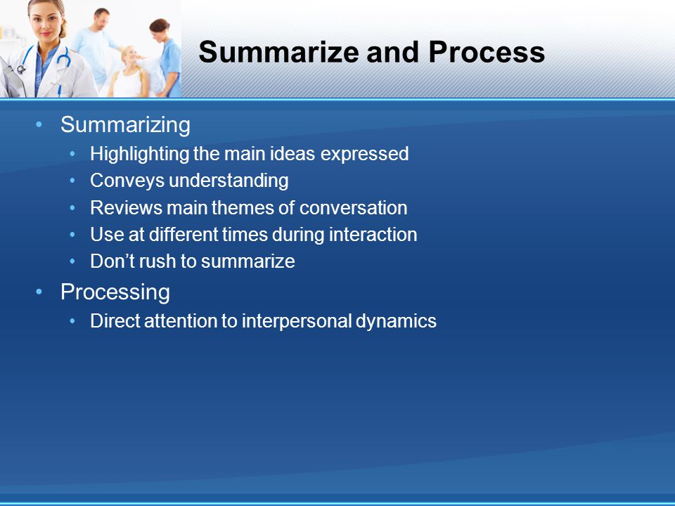 Summarize and Process Summarizing Highlighting the main ideas expressed Conveys understanding Reviews main themes of conversation Use at different tim