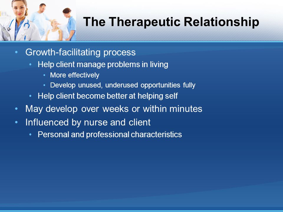 The Therapeutic Relationship Growth-facilitating process Help client manage problems in living More effectively Develop unused, underused opportunitie