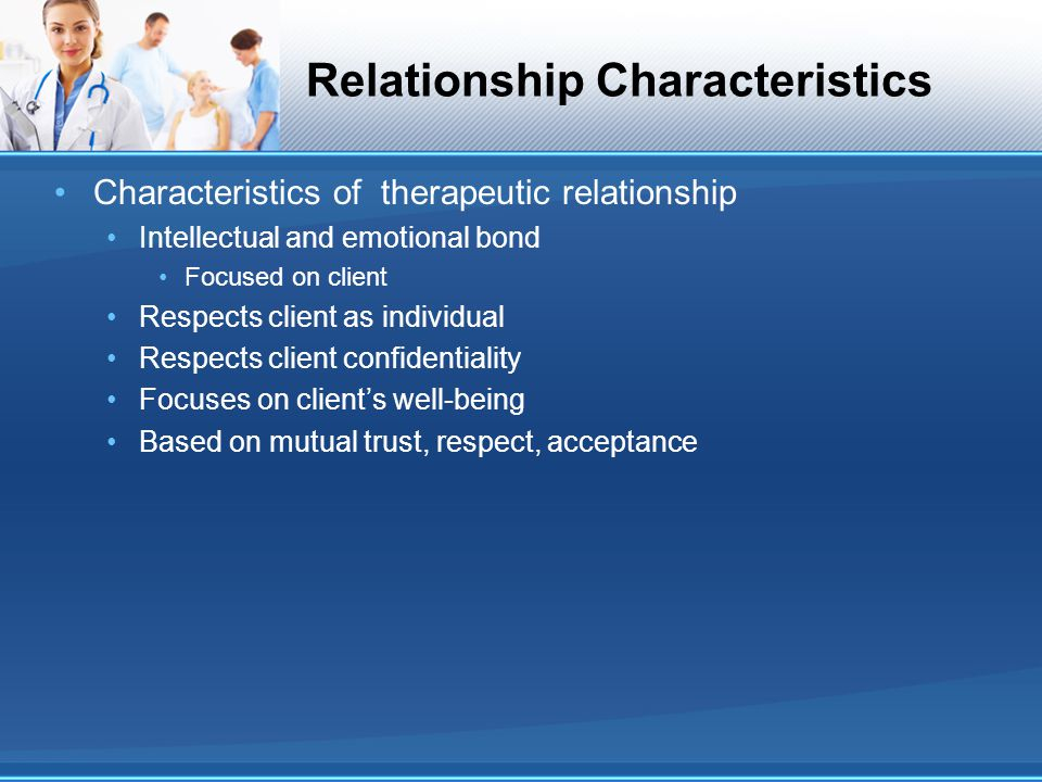 Relationship Characteristics Characteristics of therapeutic relationship Intellectual and emotional bond Focused on client Respects client as individu