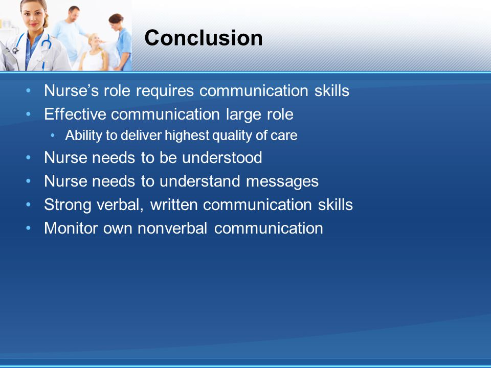 Conclusion Nurse's role requires communication skills Effective communication large role Ability to deliver highest quality of care Nurse needs to be