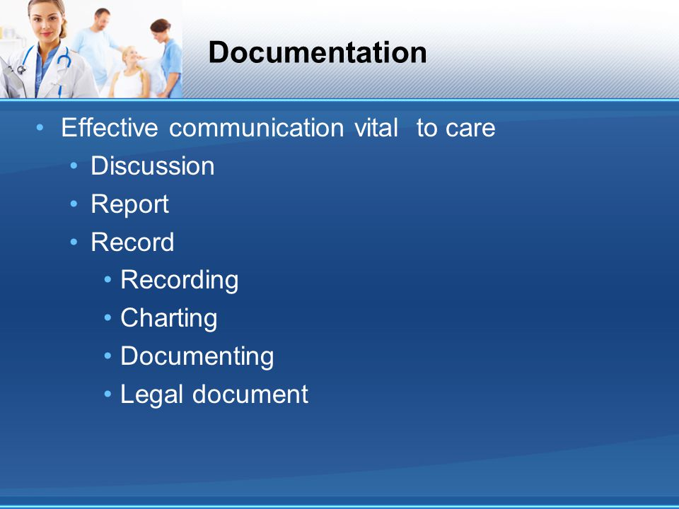 Documentation Effective communication vital to care Discussion Report Record Recording Charting Documenting Legal document