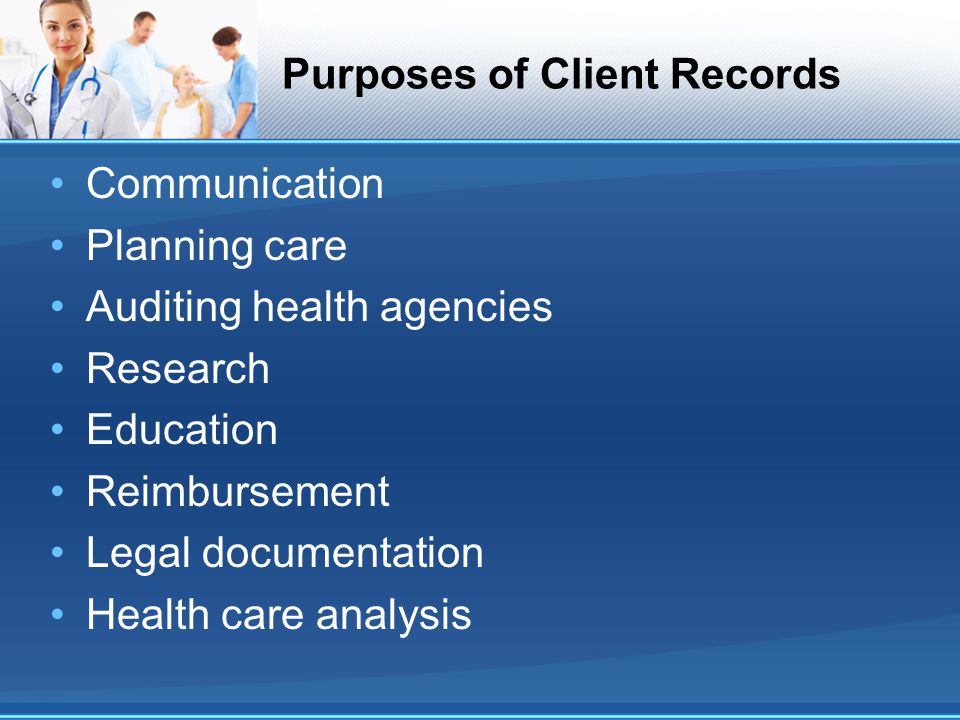 Purposes of Client Records Communication Planning care Auditing health agencies Research Education Reimbursement Legal documentation Health care analy