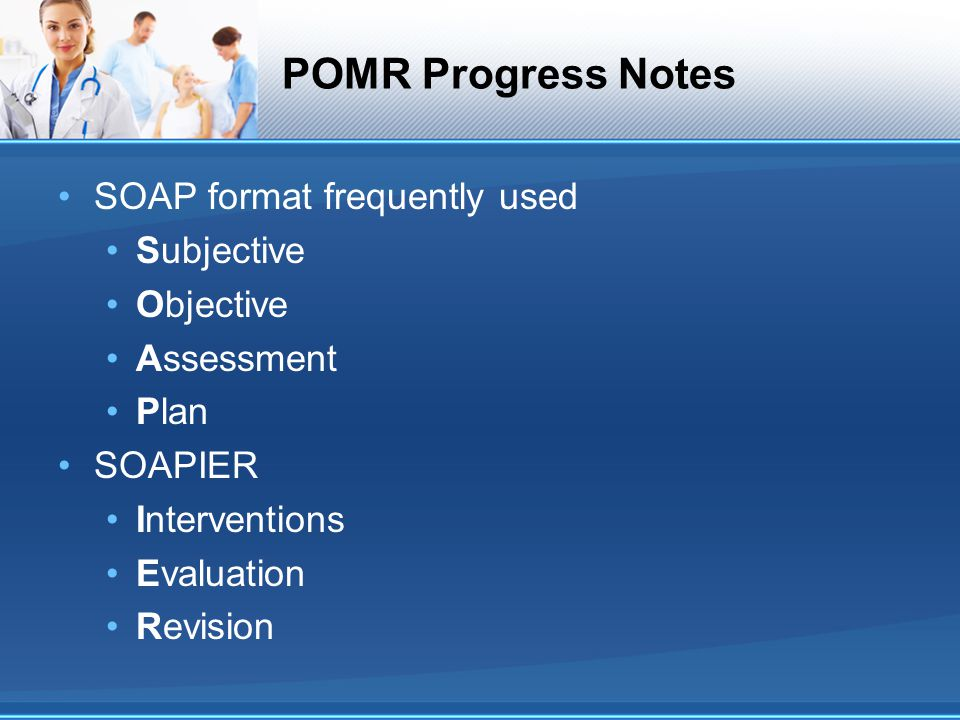 POMR Progress Notes SOAP format frequently used Subjective Objective Assessment Plan SOAPIER Interventions Evaluation Revision