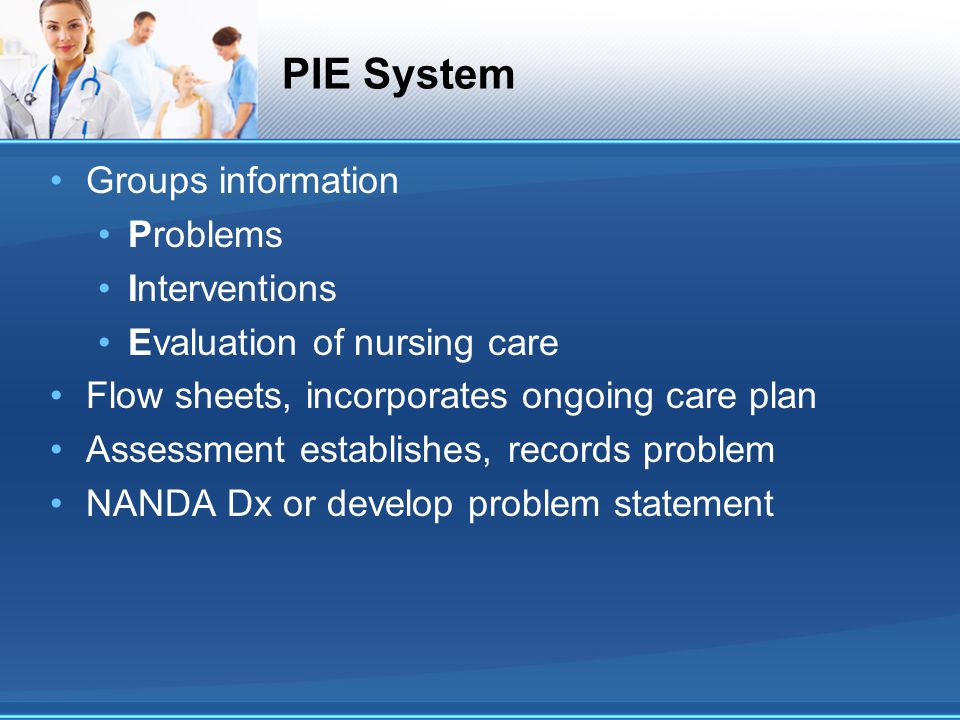 PIE System Groups information Problems Interventions Evaluation of nursing care Flow sheets, incorporates ongoing care plan Assessment establishes, re