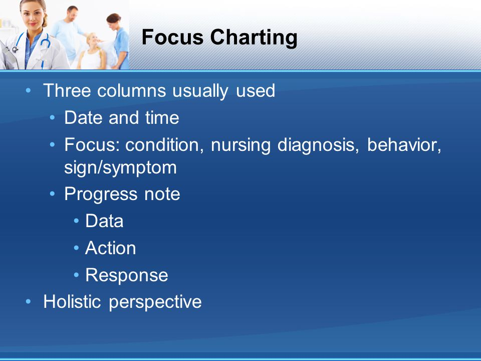 Focus Charting Three columns usually used Date and time Focus: condition, nursing diagnosis, behavior, sign/symptom Progress note Data Action Response
