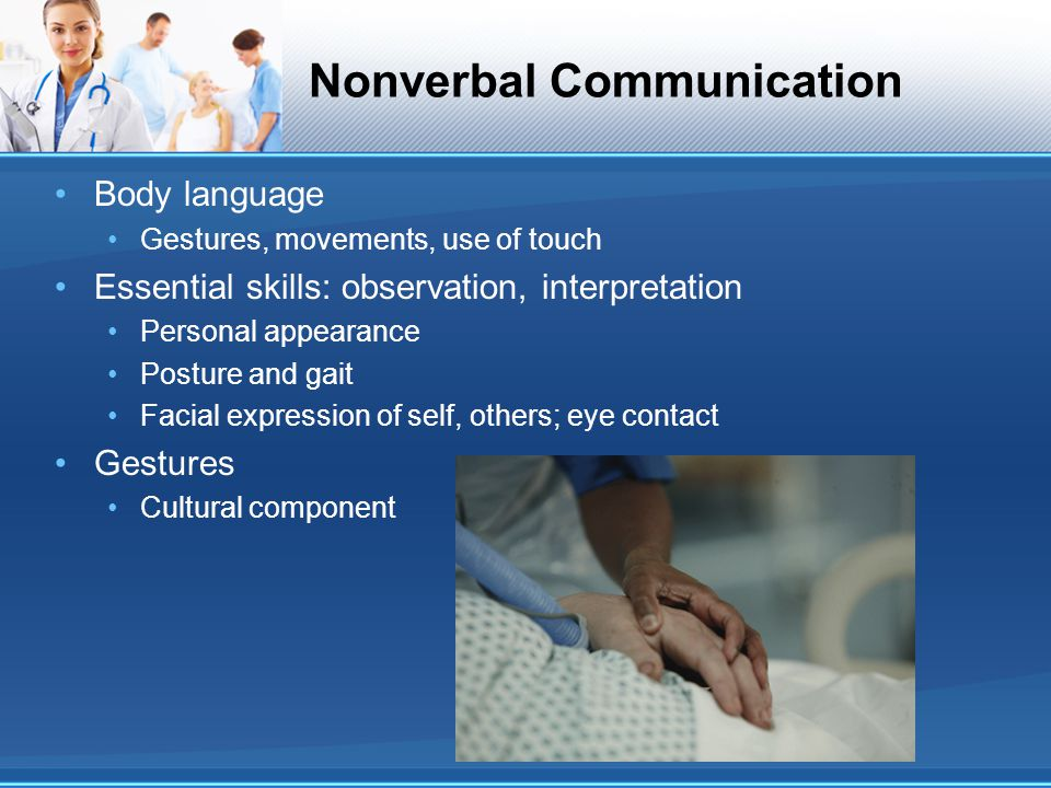 Nonverbal Communication Body language Gestures, movements, use of touch Essential skills: observation, interpretation Personal appearance Posture and