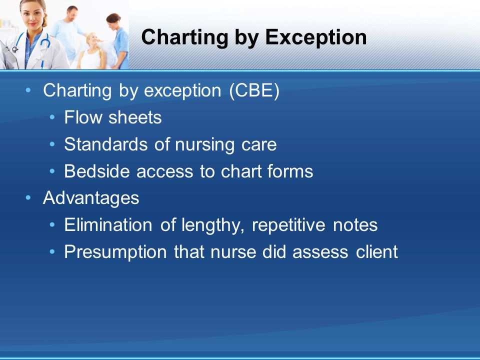 Charting by Exception Charting by exception (CBE) Flow sheets Standards of nursing care Bedside access to chart forms Advantages Elimination of length