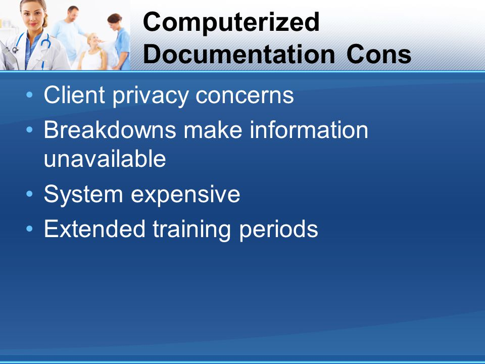 Computerized Documentation Cons Client privacy concerns Breakdowns make information unavailable System expensive Extended training periods