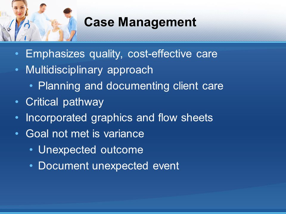 Case Management Emphasizes quality, cost-effective care Multidisciplinary approach Planning and documenting client care Critical pathway Incorporated
