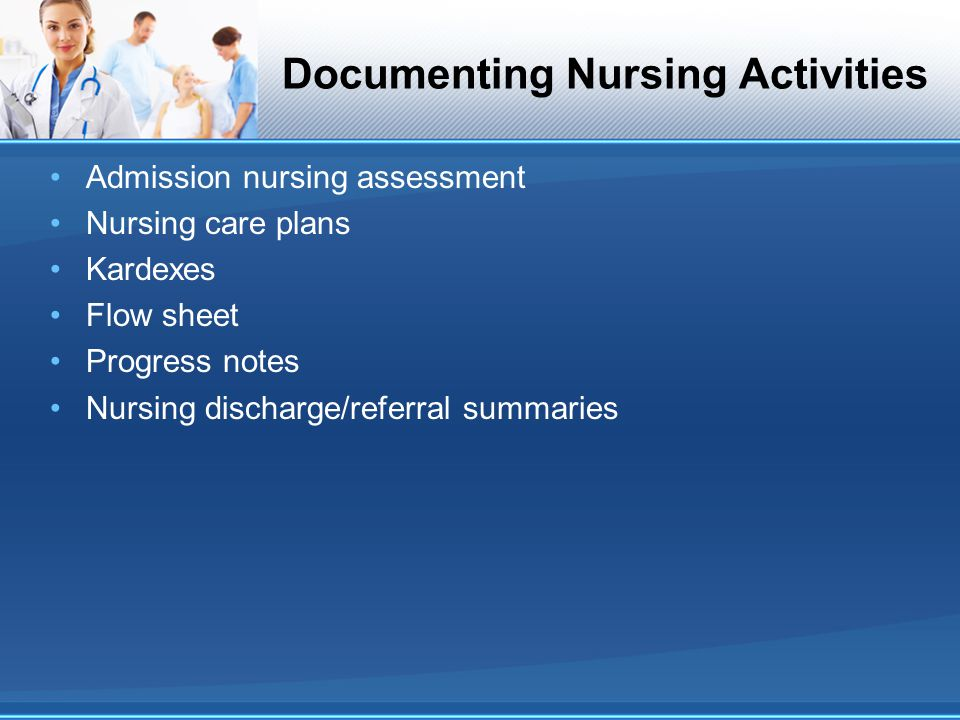 Documenting Nursing Activities Admission nursing assessment Nursing care plans Kardexes Flow sheet Progress notes Nursing discharge/referral summaries