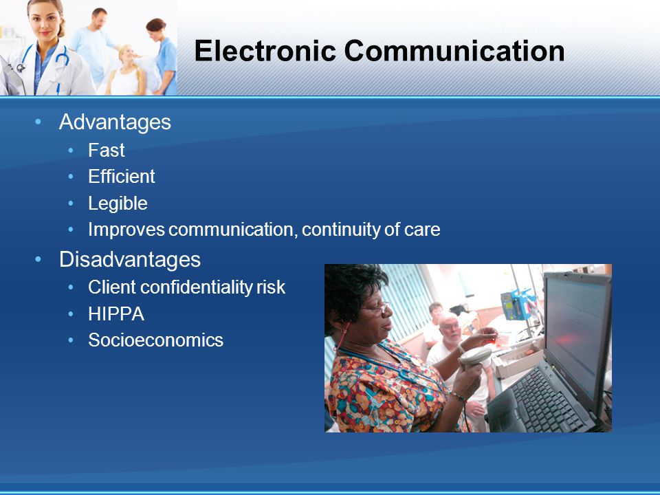 Electronic Communication Advantages Fast Efficient Legible Improves communication, continuity of care Disadvantages Client confidentiality risk HIPPA
