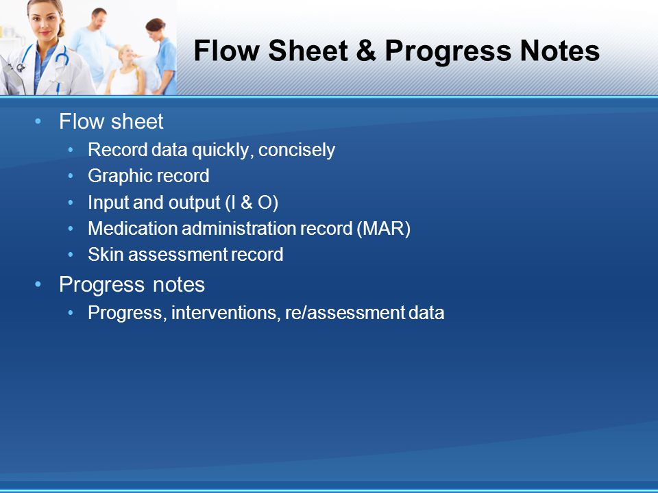 Flow Sheet & Progress Notes Flow sheet Record data quickly, concisely Graphic record Input and output (I & O) Medication administration record (MAR) S