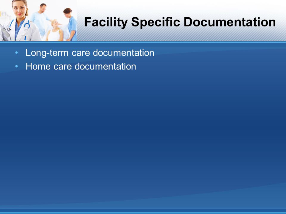 Facility Specific Documentation Long-term care documentation Home care documentation