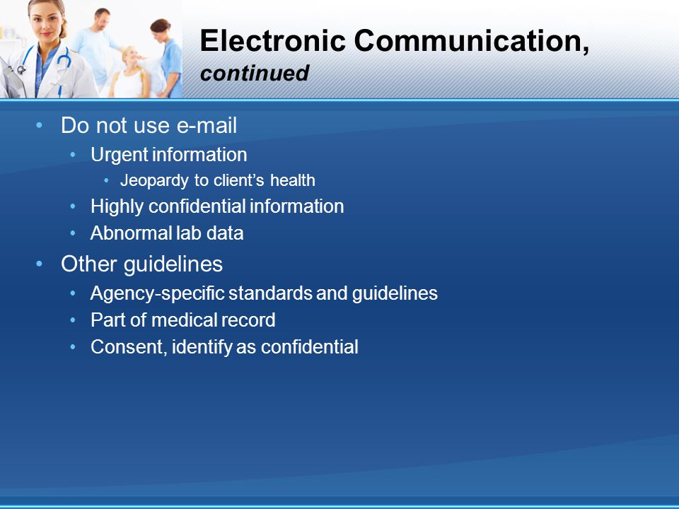 Electronic Communication, continued Do not use e-mail Urgent information Jeopardy to client's health Highly confidential information Abnormal lab data